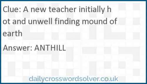 A new teacher initially hot and unwell finding mound of earth crossword answer