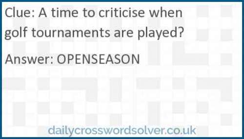 A time to criticise when golf tournaments are played? crossword answer