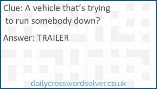 A vehicle that's trying to run somebody down? crossword answer