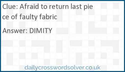 Afraid to return last piece of faulty fabric crossword answer