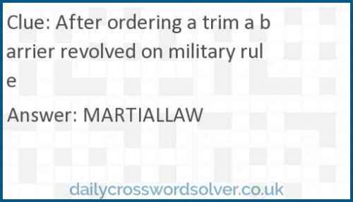 After ordering a trim a barrier revolved on military rule crossword answer