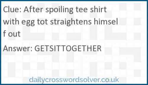 After spoiling tee shirt with egg tot straightens himself out crossword answer