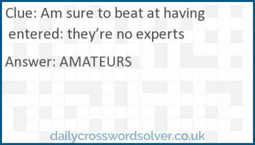 Am sure to beat at having entered: they're no experts crossword answer