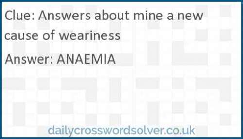 Answers about mine a new cause of weariness crossword answer