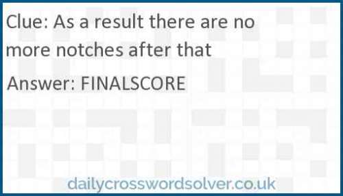 As a result there are no more notches after that crossword answer