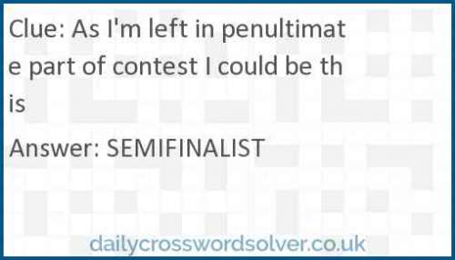 As I'm left in penultimate part of contest I could be this crossword answer