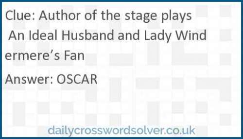 Author of the stage plays An Ideal Husband and Lady Windermere's Fan crossword answer