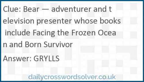 Bear — adventurer and television presenter whose books include Facing the Frozen Ocean and Born Survivor crossword answer