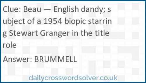 Beau — English dandy; subject of a 1954 biopic starring Stewart Granger in the title role crossword answer