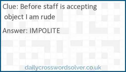 Before staff is accepting object I am rude crossword answer