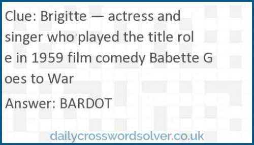 Brigitte — actress and singer who played the title role in 1959 film comedy Babette Goes to War crossword answer