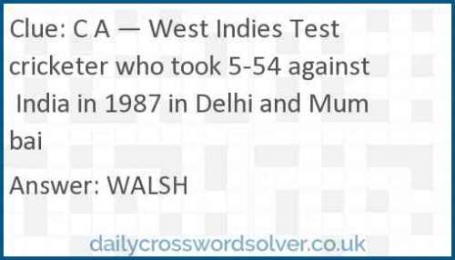 C A — West Indies Test cricketer who took 5-54 against India in 1987 in Delhi and Mumbai crossword answer