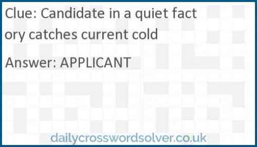 Candidate in a quiet factory catches current cold crossword answer