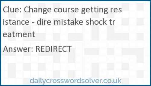 Change course getting resistance - dire mistake shock treatment crossword answer