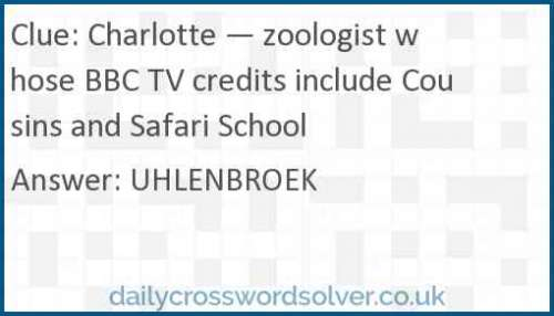 Charlotte — zoologist whose BBC TV credits include Cousins and Safari School crossword answer