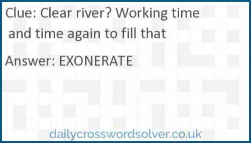Clear river? Working time and time again to fill that crossword answer