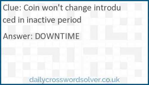 Coin won't change introduced in inactive period crossword answer