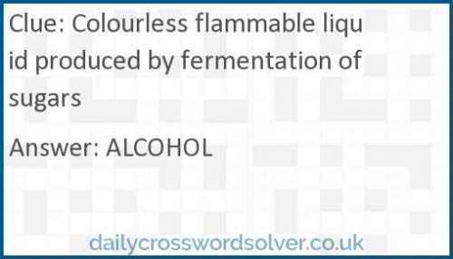 Colourless flammable liquid produced by fermentation of sugars crossword answer