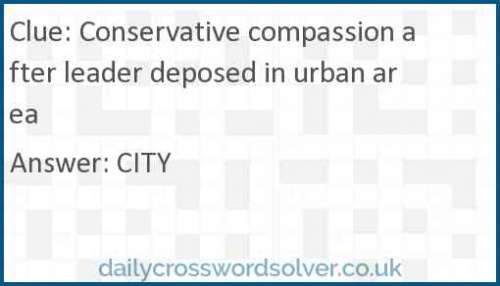 Conservative compassion after leader deposed in urban area crossword answer