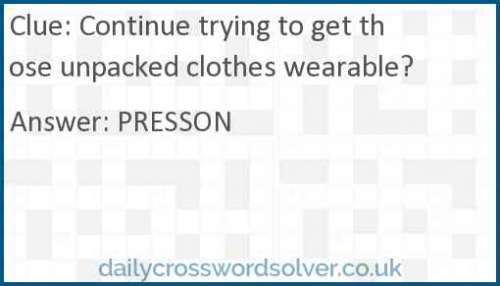 Continue trying to get those unpacked clothes wearable? crossword answer