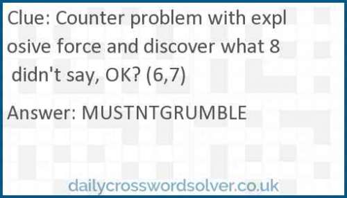 Counter problem with explosive force and discover what 8 didn't say, OK? (6,7) crossword answer