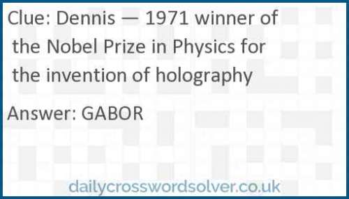 Dennis — 1971 winner of the Nobel Prize in Physics for the invention of holography crossword answer