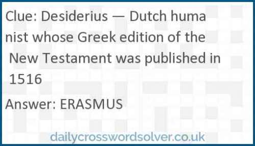 Desiderius — Dutch humanist whose Greek edition of the New Testament was published in 1516 crossword answer