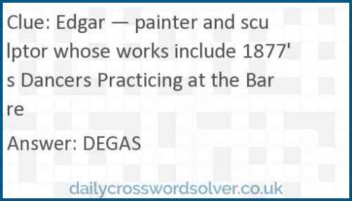 Edgar — painter and sculptor whose works include 1877's Dancers Practicing at the Barre crossword answer