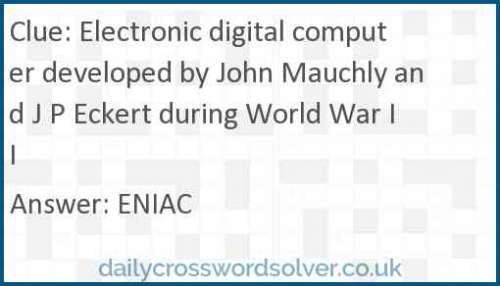 Electronic digital computer developed by John Mauchly and J P Eckert during World War II crossword answer