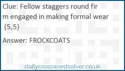 Fellow staggers round firm engaged in making formal wear (5,5) crossword answer