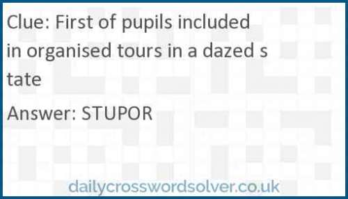 First of pupils included in organised tours in a dazed state crossword answer