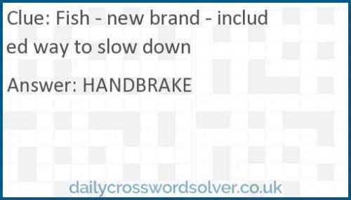 Fish - new brand - included way to slow down crossword answer