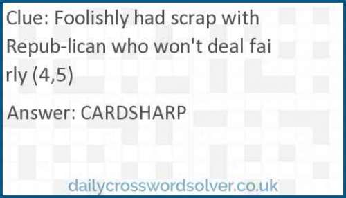 Foolishly had scrap with Republican who won't deal fairly (4,5) crossword answer