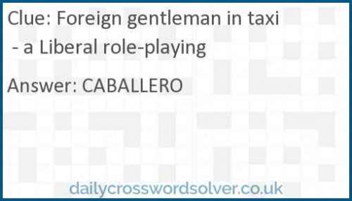 Foreign gentleman in taxi - a Liberal role-playing crossword answer