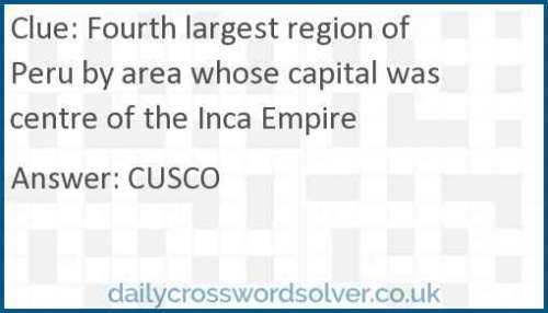 Fourth largest region of Peru by area whose capital was centre of the Inca Empire crossword answer