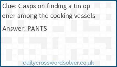 Gasps on finding a tin opener among the cooking vessels crossword answer