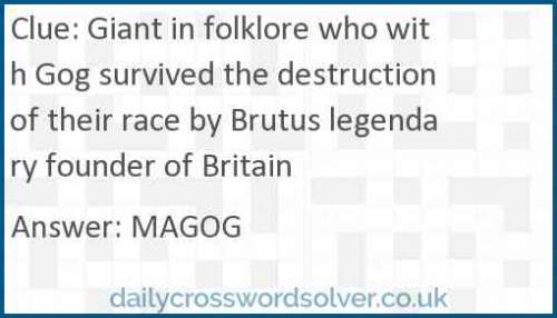 Giant in folklore who with Gog survived the destruction of their race by Brutus legendary founder of Britain crossword answer
