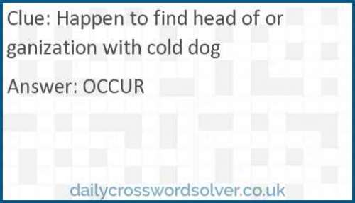 Happen to find head of organization with cold dog crossword answer