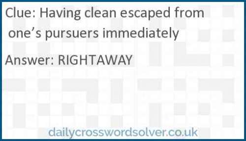 Having clean escaped from one's pursuers immediately crossword answer