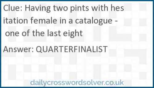 Having two pints with hesitation female in a catalogue - one of the last eight crossword answer