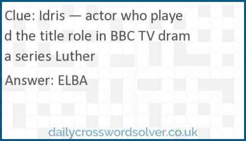 Idris — actor who played the title role in BBC TV drama series Luther crossword answer