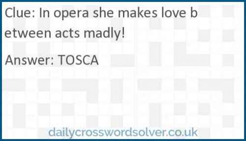 In opera she makes love between acts madly! crossword answer