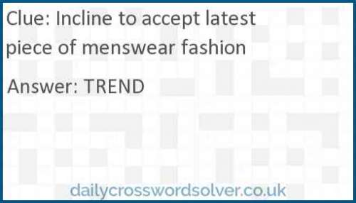 Incline to accept latest piece of menswear fashion crossword answer