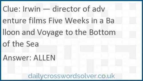 Irwin — director of adventure films Five Weeks in a Balloon and Voyage to the Bottom of the Sea crossword answer