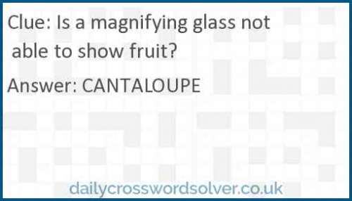Is a magnifying glass not able to show fruit? crossword answer