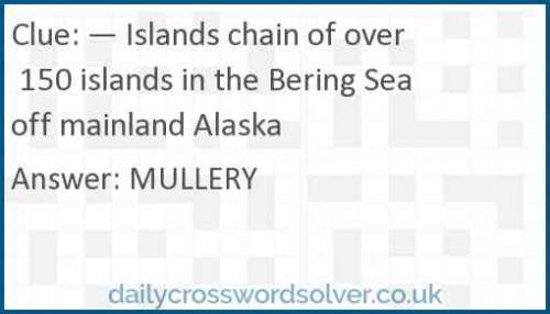 — Islands chain of over 150 islands in the Bering Sea off mainland Alaska crossword answer
