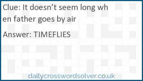 It doesn't seem long when father goes by air crossword answer