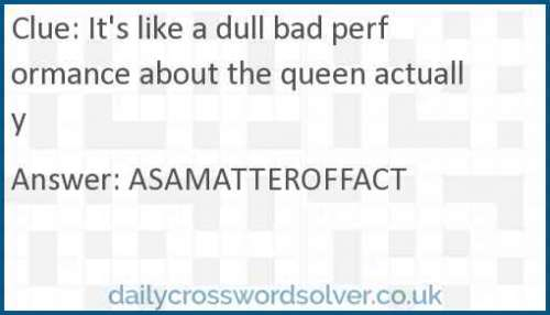 It's like a dull bad performance about the queen actually crossword answer