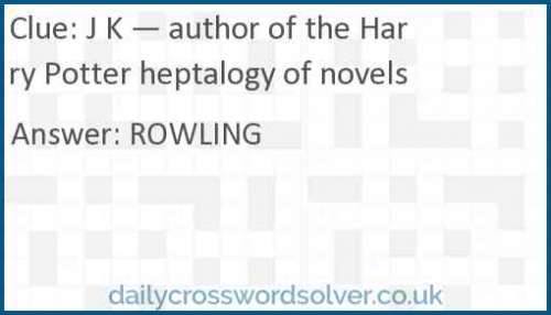 J K — author of the Harry Potter heptalogy of novels crossword answer