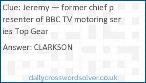 Jeremy — former chief presenter of BBC TV motoring series Top Gear crossword answer